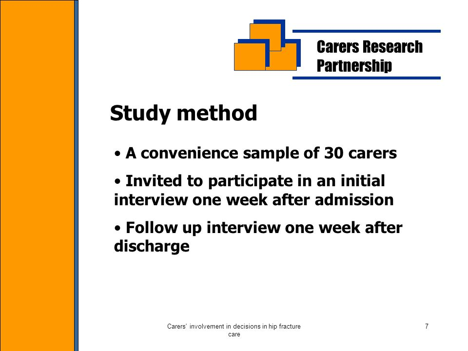 Carers involvement in decisions in hip fracture care 7 Carers Research Partnership Study method A convenience sample of 30 carers Invited to participate in an initial interview one week after admission Follow up interview one week after discharge
