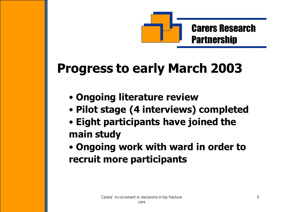 Carers involvement in decisions in hip fracture care 9 Carers Research Partnership Progress to early March 2003 Ongoing literature review Pilot stage (4 interviews) completed Eight participants have joined the main study Ongoing work with ward in order to recruit more participants