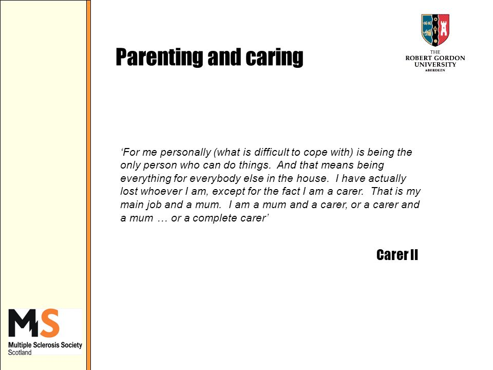 Parenting and caring For me personally (what is difficult to cope with) is being the only person who can do things.
