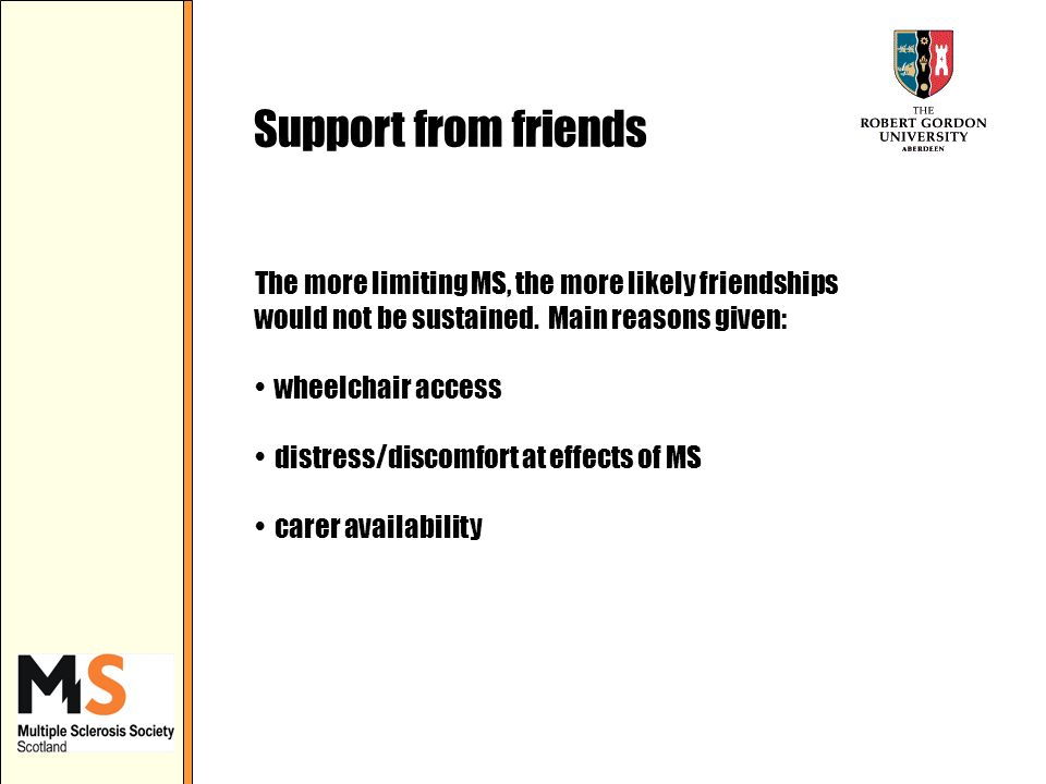 Support from friends The more limiting MS, the more likely friendships would not be sustained.