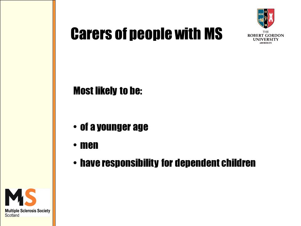 Carers of people with MS Most likely to be: of a younger age men have responsibility for dependent children