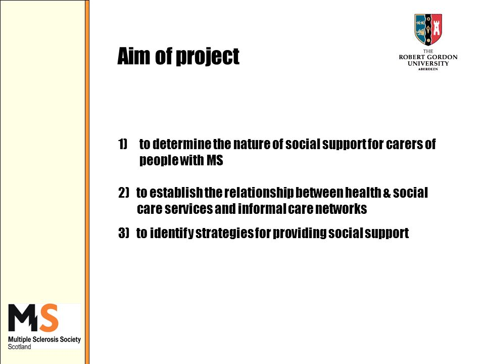 Aim of project 1) to determine the nature of social support for carers of people with MS 2) to establish the relationship between health & social care services and informal care networks 3) to identify strategies for providing social support