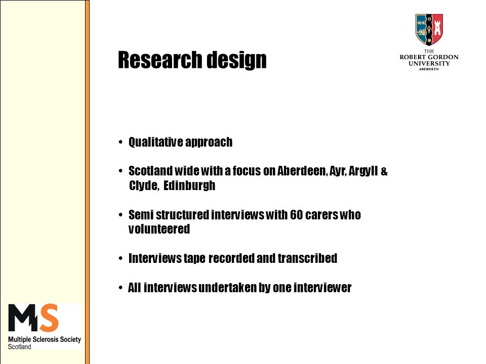 Research design Qualitative approach Scotland wide with a focus on Aberdeen, Ayr, Argyll & Clyde, Edinburgh Semi structured interviews with 60 carers who volunteered Interviews tape recorded and transcribed All interviews undertaken by one interviewer
