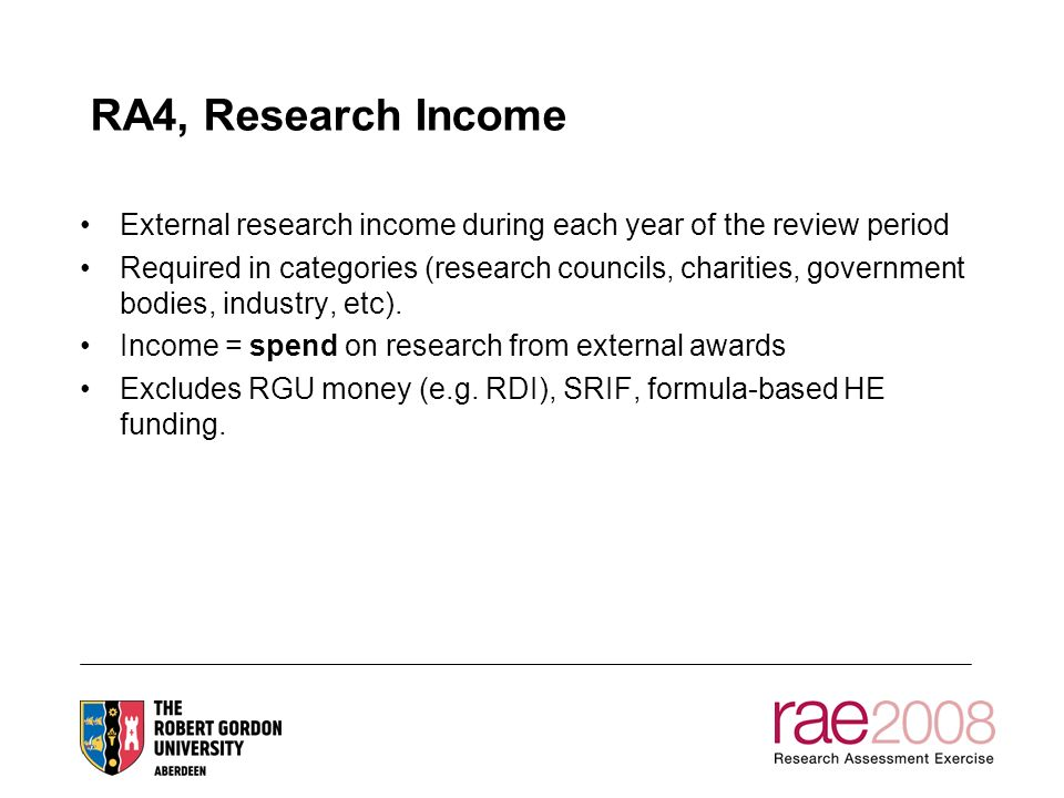 RA4, Research Income External research income during each year of the review period Required in categories (research councils, charities, government bodies, industry, etc).