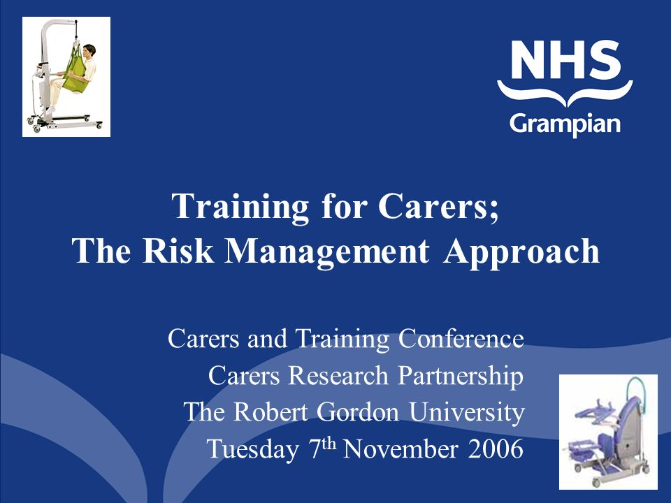 1 Training for Carers; The Risk Management Approach Carers and Training Conference Carers Research Partnership The Robert Gordon University Tuesday 7 th November 2006