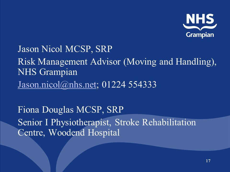 17 Jason Nicol MCSP, SRP Risk Management Advisor (Moving and Handling), NHS Grampian Jason.nicol@nhs.netJason.nicol@nhs.net; 01224 554333 Fiona Douglas MCSP, SRP Senior I Physiotherapist, Stroke Rehabilitation Centre, Woodend Hospital