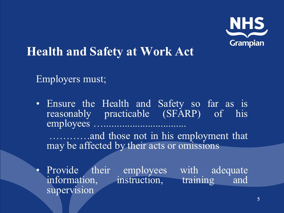 5 Health and Safety at Work Act Employers must; Ensure the Health and Safety so far as is reasonably practicable (SFARP) of his employees …................................