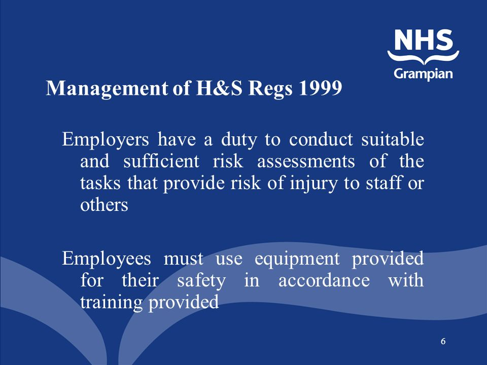 6 Management of H&S Regs 1999 Employers have a duty to conduct suitable and sufficient risk assessments of the tasks that provide risk of injury to staff or others Employees must use equipment provided for their safety in accordance with training provided