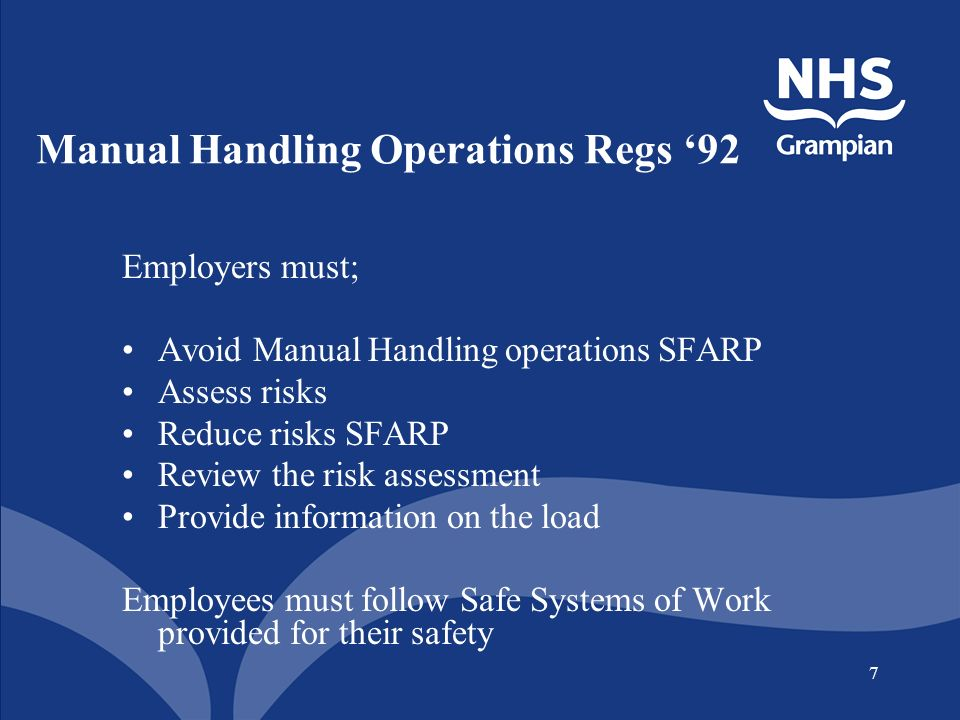 7 Manual Handling Operations Regs 92 Employers must; Avoid Manual Handling operations SFARP Assess risks Reduce risks SFARP Review the risk assessment Provide information on the load Employees must follow Safe Systems of Work provided for their safety