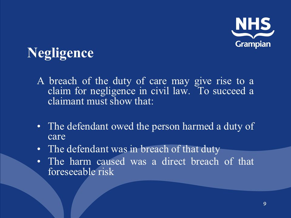 9 Negligence A breach of the duty of care may give rise to a claim for negligence in civil law. To succeed a claimant must show that: The defendant ow