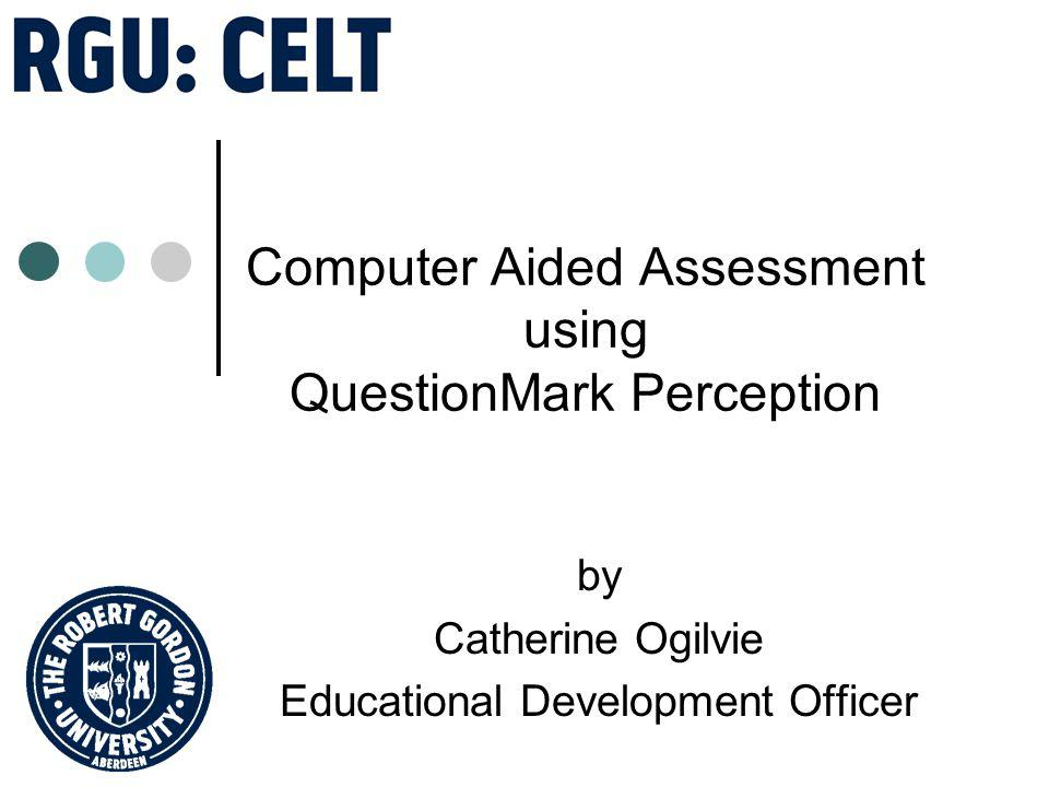Computer Aided Assessment using QuestionMark Perception by Catherine Ogilvie Educational Development Officer