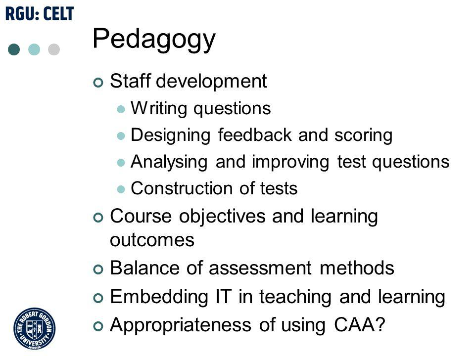 Pedagogy Staff development Writing questions Designing feedback and scoring Analysing and improving test questions Construction of tests Course objectives and learning outcomes Balance of assessment methods Embedding IT in teaching and learning Appropriateness of using CAA