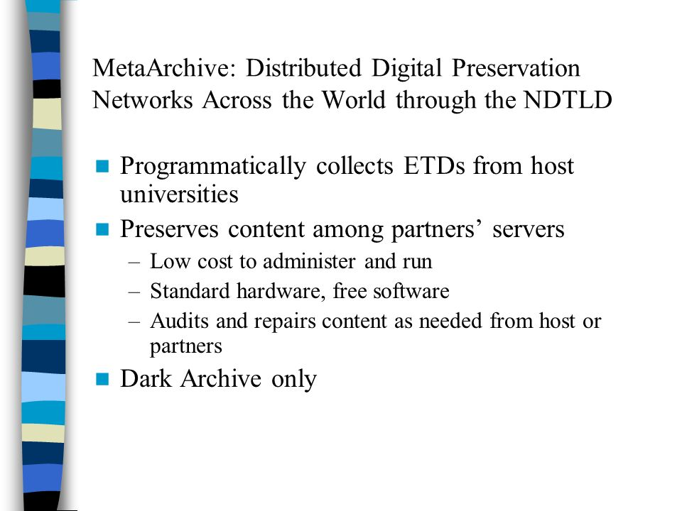 MetaArchive: Distributed Digital Preservation Networks Across the World through the NDTLD Programmatically collects ETDs from host universities Preserves content among partners servers –Low cost to administer and run –Standard hardware, free software –Audits and repairs content as needed from host or partners Dark Archive only