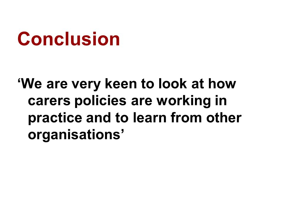 Conclusion We are very keen to look at how carers policies are working in practice and to learn from other organisations