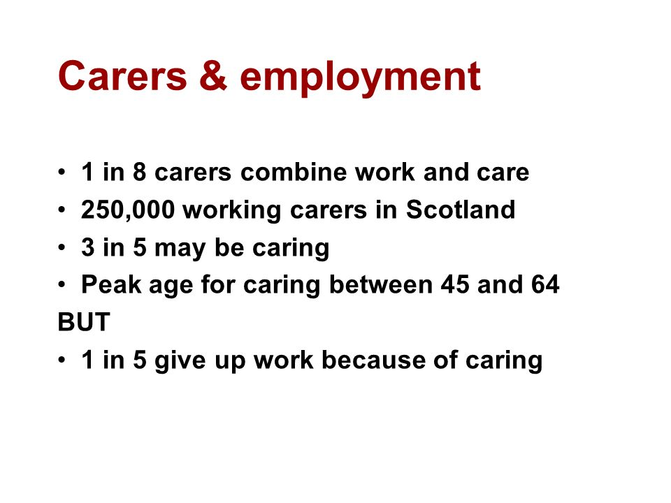 Carers & employment 1 in 8 carers combine work and care 250,000 working carers in Scotland 3 in 5 may be caring Peak age for caring between 45 and 64 BUT 1 in 5 give up work because of caring
