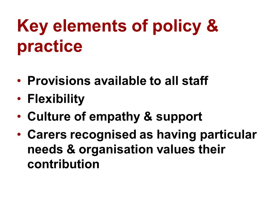 What works well/not so well WellNot so well Informal interventions & support Not everyone taking full advantage InclusivenessJob share Raising profile of carers Recognition everyone has different needs Monitoring of uptake Range of flexible optionsStaff seeking a definitive answer from policy