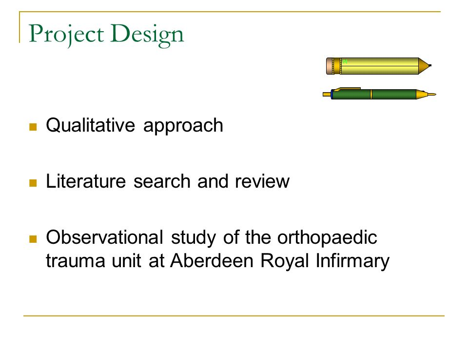 Project Design Qualitative approach Literature search and review Observational study of the orthopaedic trauma unit at Aberdeen Royal Infirmary