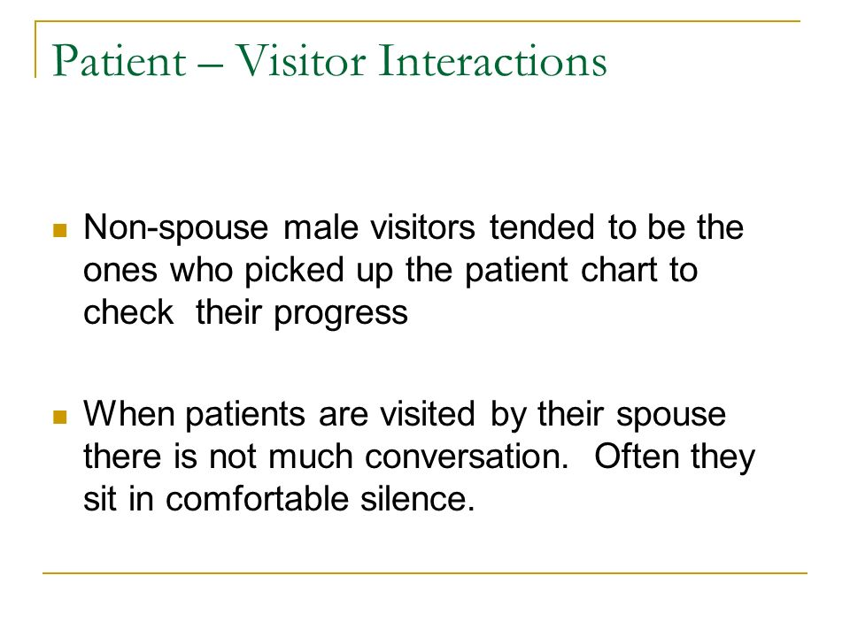 Patient – Visitor Interactions Non-spouse male visitors tended to be the ones who picked up the patient chart to check their progress When patients ar