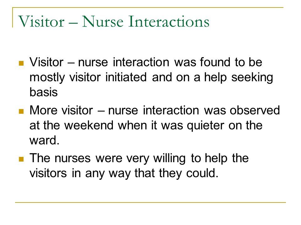 Visitor – Nurse Interactions Visitor – nurse interaction was found to be mostly visitor initiated and on a help seeking basis More visitor – nurse int