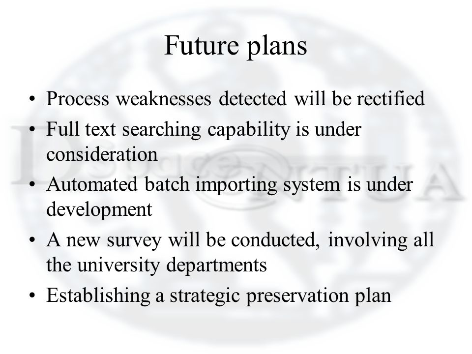 Future plans Process weaknesses detected will be rectified Full text searching capability is under consideration Automated batch importing system is under development A new survey will be conducted, involving all the university departments Establishing a strategic preservation plan