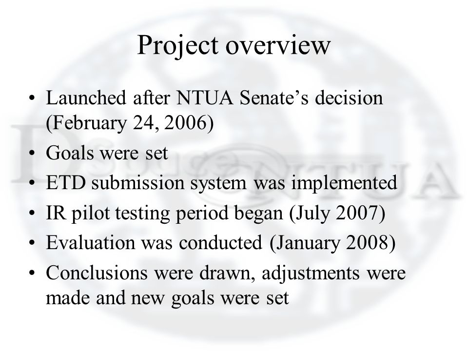 Project overview Launched after NTUA Senates decision (February 24, 2006) Goals were set ETD submission system was implemented IR pilot testing period began (July 2007) Evaluation was conducted (January 2008) Conclusions were drawn, adjustments were made and new goals were set