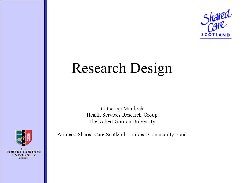 Research Design Catherine Murdoch Health Services Research Group The Robert Gordon University Partners: Shared Care Scotland Funded: Community Fund