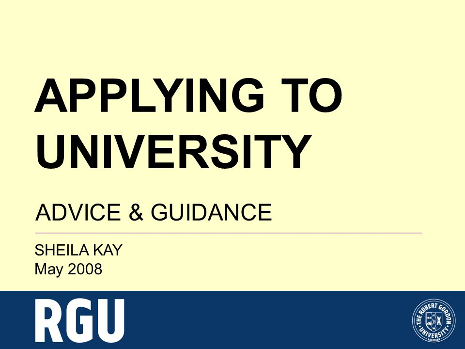 APPLYING TO UNIVERSITY ADVICE & GUIDANCE SHEILA KAY May 2008