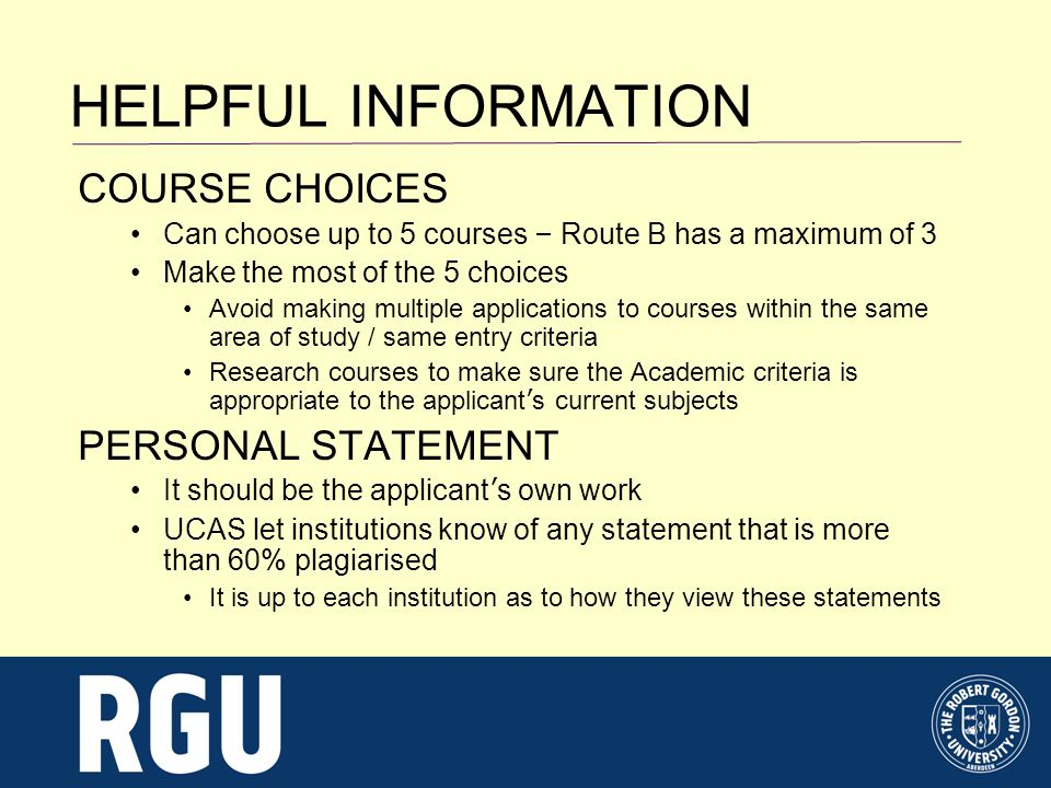 HELPFUL INFORMATION COURSE CHOICES Can choose up to 5 courses – Route B has a maximum of 3 Make the most of the 5 choices Avoid making multiple applications to courses within the same area of study / same entry criteria Research courses to make sure the Academic criteria is appropriate to the applicant s current subjects PERSONAL STATEMENT It should be the applicant s own work UCAS let institutions know of any statement that is more than 60% plagiarised It is up to each institution as to how they view these statements