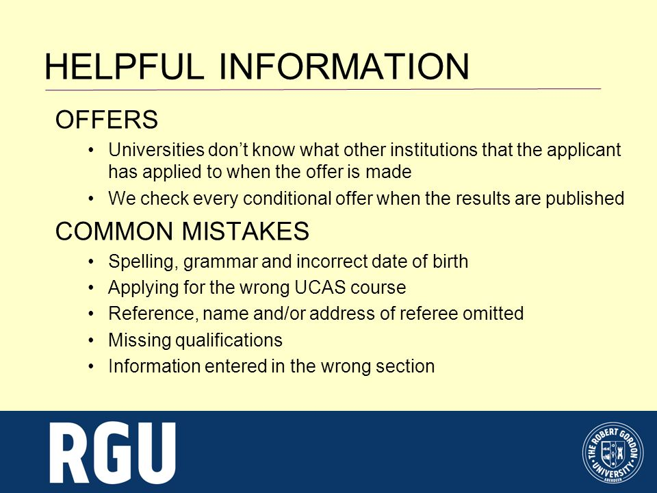 HELPFUL INFORMATION OFFERS Universities dont know what other institutions that the applicant has applied to when the offer is made We check every conditional offer when the results are published COMMON MISTAKES Spelling, grammar and incorrect date of birth Applying for the wrong UCAS course Reference, name and/or address of referee omitted Missing qualifications Information entered in the wrong section