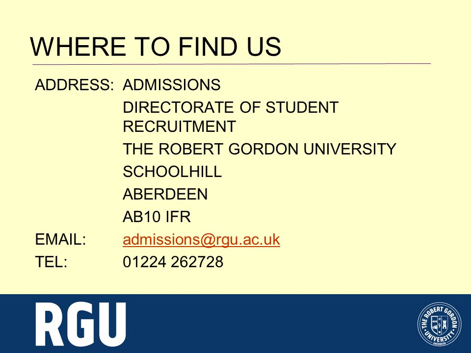 WHERE TO FIND US ADDRESS:ADMISSIONS DIRECTORATE OF STUDENT RECRUITMENT THE ROBERT GORDON UNIVERSITY SCHOOLHILL ABERDEEN AB10 IFR EMAIL: admissions@rgu.ac.ukadmissions@rgu.ac.uk TEL:01224 262728