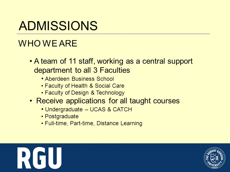 ADMISSIONS WHAT WE DO Answer enquiries relating to course entry Assess and make offers on many of the applications to courses at RGU Work closely with the course Admissions Tutors to ensure offers are fair and transparent Assist with interview scheduling and selection visits Communicate offers to UCAS