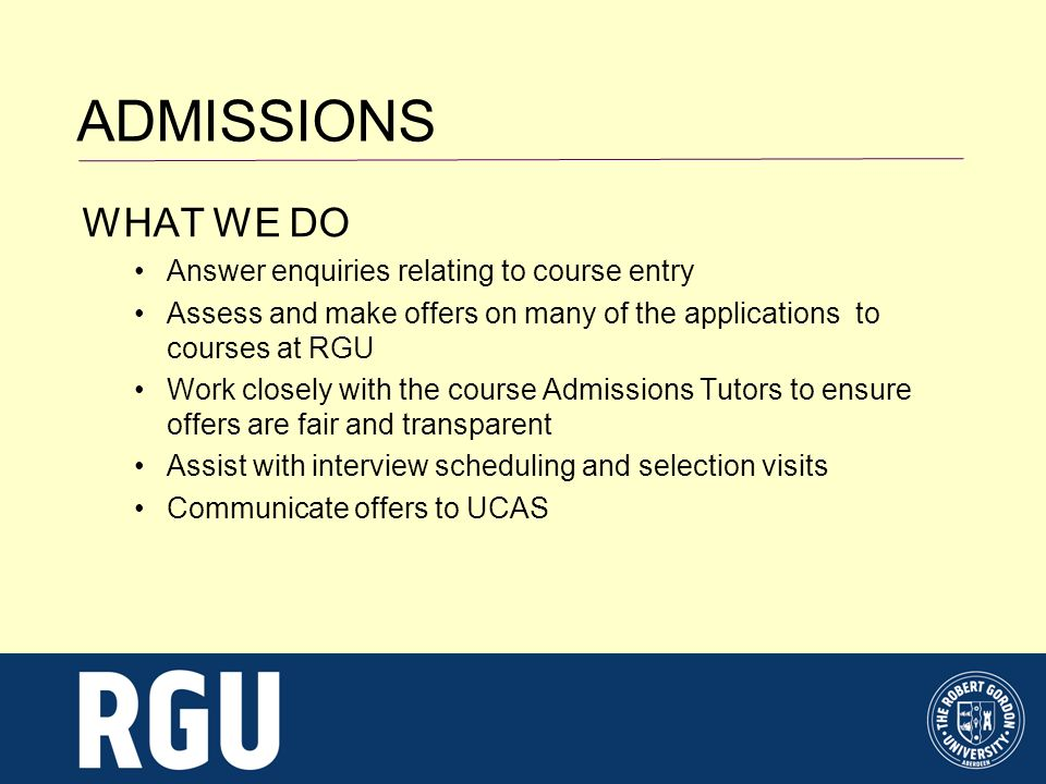 ADMISSIONS HOW WE CAN HELP Often the first point of contact for applicants and their advisors Entry requirements Help understand what happens during the application process How to accept an offer What to do if you change your mind What to do if you dont meet the conditions of offer Know about alternative routes into University Degree Link Summer School Access Programmes Advise on the interview or selection process