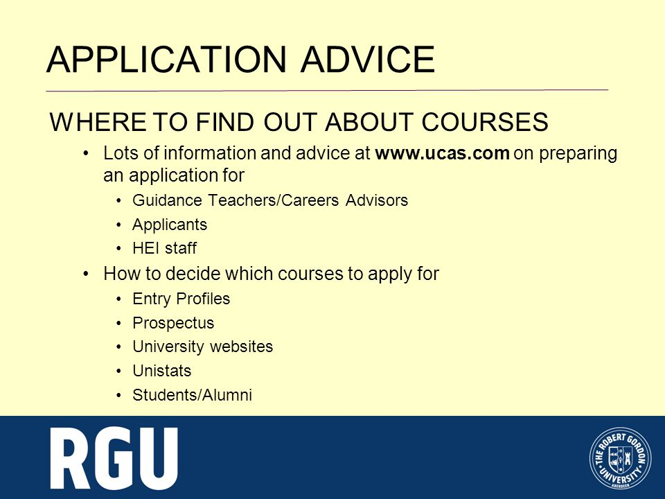 APPLICATION ADVICE WHERE TO FIND OUT ABOUT COURSES Lots of information and advice at www.ucas.com on preparing an application for Guidance Teachers/Careers Advisors Applicants HEI staff How to decide which courses to apply for Entry Profiles Prospectus University websites Unistats Students/Alumni