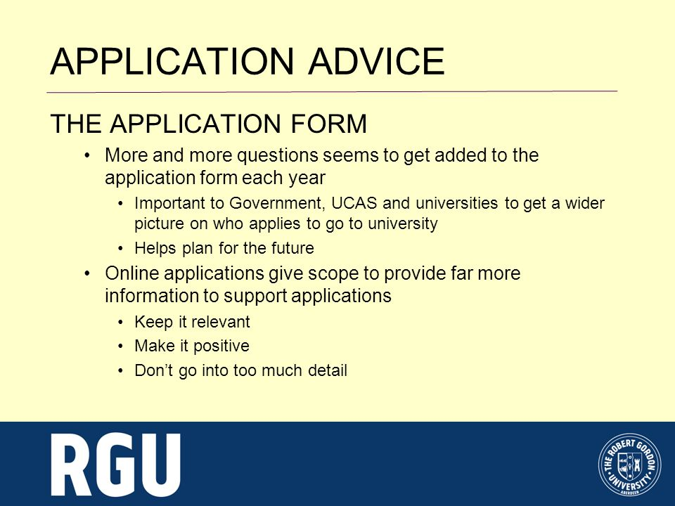 APPLICATION ADVICE THE APPLICATION FORM More and more questions seems to get added to the application form each year Important to Government, UCAS and universities to get a wider picture on who applies to go to university Helps plan for the future Online applications give scope to provide far more information to support applications Keep it relevant Make it positive Dont go into too much detail