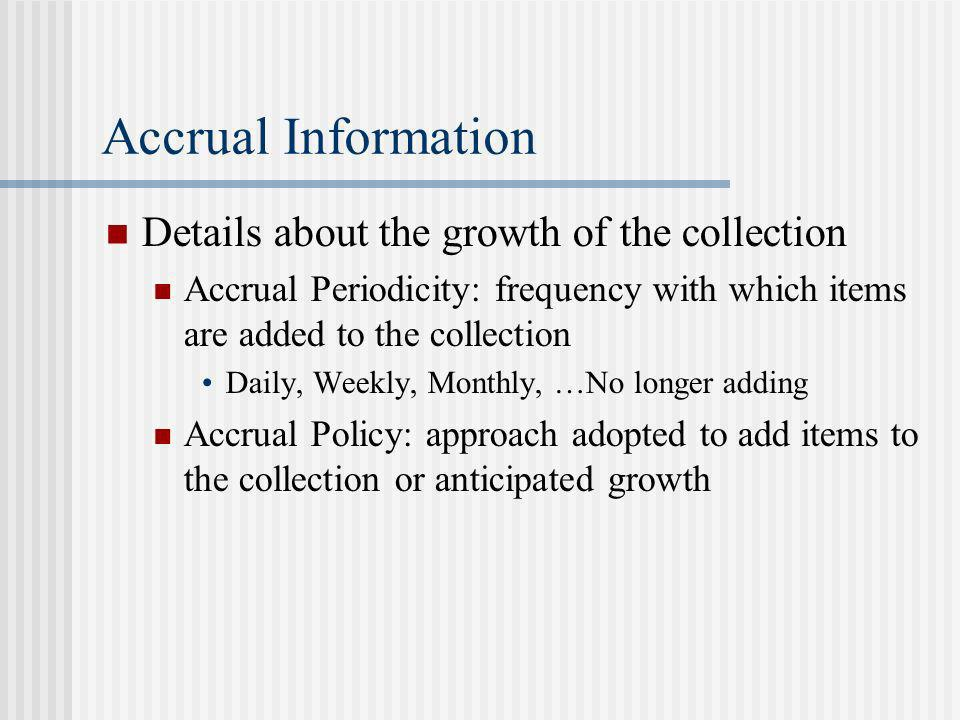 Accrual Information Details about the growth of the collection Accrual Periodicity: frequency with which items are added to the collection Daily, Weekly, Monthly, …No longer adding Accrual Policy: approach adopted to add items to the collection or anticipated growth