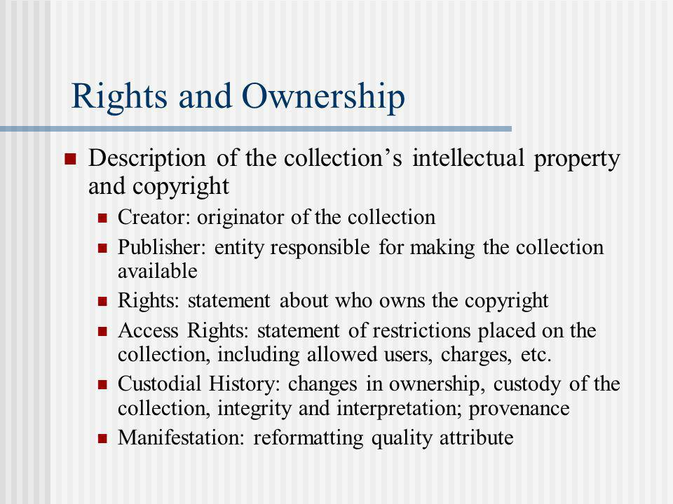 Rights and Ownership Description of the collections intellectual property and copyright Creator: originator of the collection Publisher: entity responsible for making the collection available Rights: statement about who owns the copyright Access Rights: statement of restrictions placed on the collection, including allowed users, charges, etc.