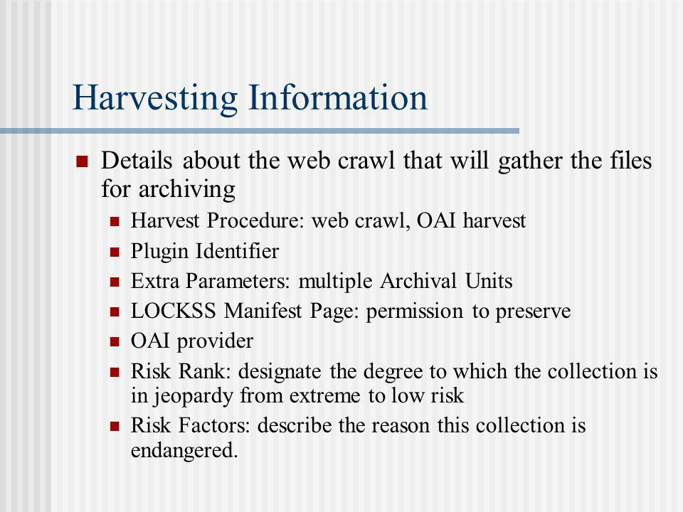 Harvesting Information Details about the web crawl that will gather the files for archiving Harvest Procedure: web crawl, OAI harvest Plugin Identifier Extra Parameters: multiple Archival Units LOCKSS Manifest Page: permission to preserve OAI provider Risk Rank: designate the degree to which the collection is in jeopardy from extreme to low risk Risk Factors: describe the reason this collection is endangered.