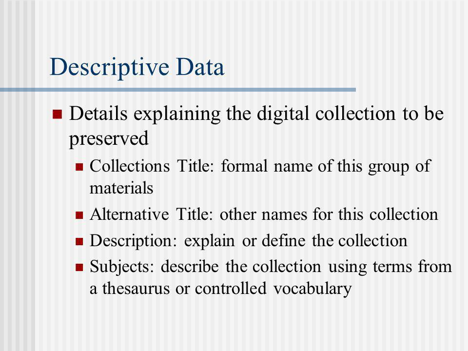 Descriptive Data Details explaining the digital collection to be preserved Collections Title: formal name of this group of materials Alternative Title: other names for this collection Description: explain or define the collection Subjects: describe the collection using terms from a thesaurus or controlled vocabulary