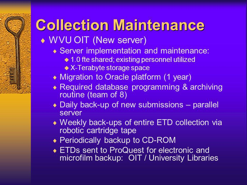 Collection Maintenance WVU Academic Computing (original server) Server and maintenance: 0.3 fte; existing personnel utilized Dell 20 GB hard drive, Windows NT, Cold Fusion Initial database programming setup & archiving routine required Daily back-up of new submissions Weekly back-ups of entire ETD collection via WVNETs robot cartridge tape Periodically write entire database to CD-ROM ETDs sent to ProQuest for electronic and microfilm backup: Academic Computing / University Libraries