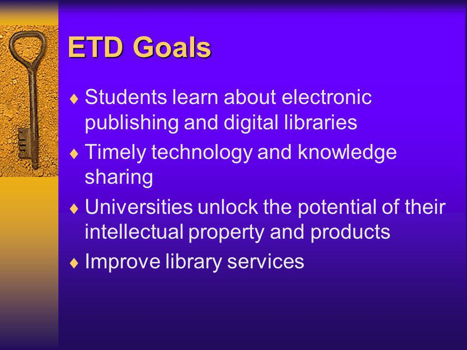 ETD Goals Students learn about electronic publishing and digital libraries Timely technology and knowledge sharing Universities unlock the potential of their intellectual property and products Improve library services