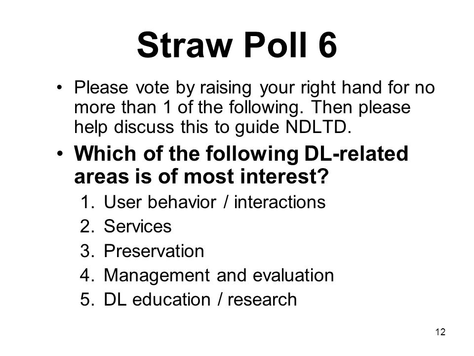 12 Straw Poll 6 Please vote by raising your right hand for no more than 1 of the following.