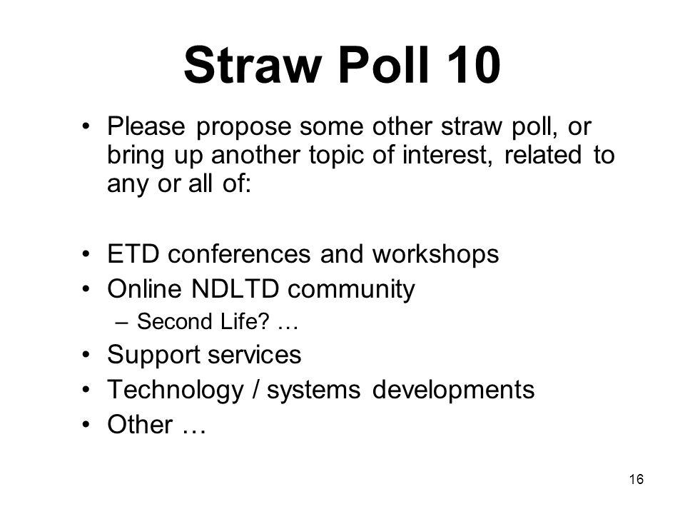 16 Straw Poll 10 Please propose some other straw poll, or bring up another topic of interest, related to any or all of: ETD conferences and workshops Online NDLTD community –Second Life.