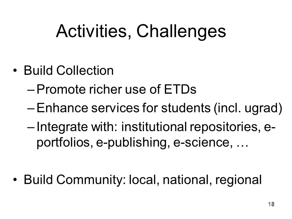 18 Activities, Challenges Build Collection –Promote richer use of ETDs –Enhance services for students (incl.