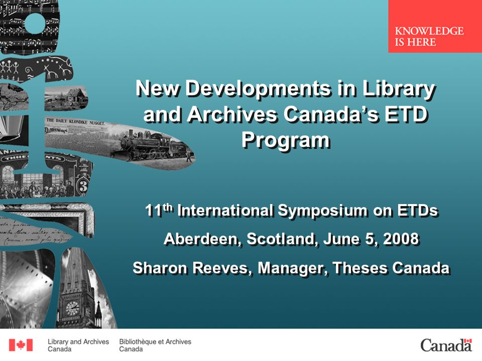 New Developments in Library and Archives Canadas ETD Program 11 th International Symposium on ETDs Aberdeen, Scotland, June 5, 2008 Sharon Reeves, Manager, Theses Canada 11 th International Symposium on ETDs Aberdeen, Scotland, June 5, 2008 Sharon Reeves, Manager, Theses Canada