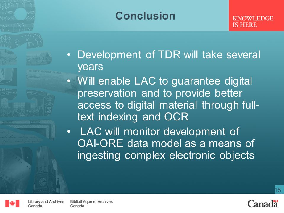 15 Conclusion Development of TDR will take several years Will enable LAC to guarantee digital preservation and to provide better access to digital material through full- text indexing and OCR LAC will monitor development of OAI-ORE data model as a means of ingesting complex electronic objects