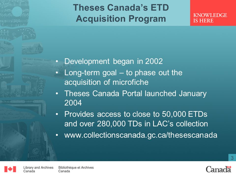 3 Theses Canadas ETD Acquisition Program Development began in 2002 Long-term goal – to phase out the acquisition of microfiche Theses Canada Portal launched January 2004 Provides access to close to 50,000 ETDs and over 280,000 TDs in LACs collection www.collectionscanada.gc.ca/thesescanada