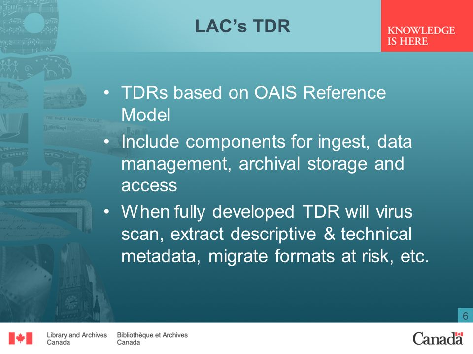 6 LACs TDR TDRs based on OAIS Reference Model Include components for ingest, data management, archival storage and access When fully developed TDR will virus scan, extract descriptive & technical metadata, migrate formats at risk, etc.