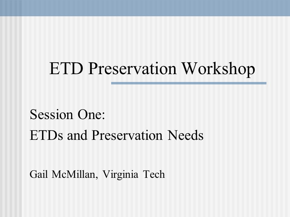ETD Preservation Workshop Session One: ETDs and Preservation Needs Gail McMillan, Virginia Tech