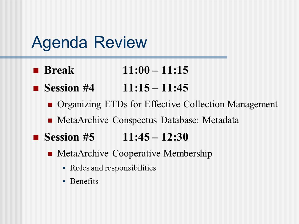 Agenda Review Break11:00 – 11:15 Session #411:15 – 11:45 Organizing ETDs for Effective Collection Management MetaArchive Conspectus Database: Metadata Session #511:45 – 12:30 MetaArchive Cooperative Membership Roles and responsibilities Benefits