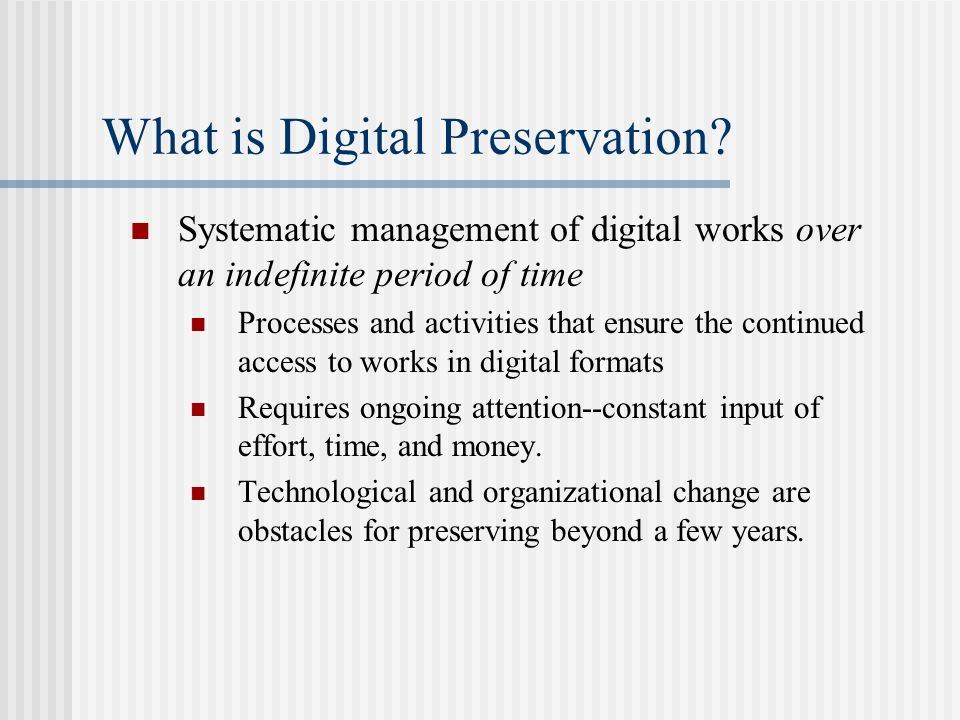 What is Digital Preservation? Systematic management of digital works over an indefinite period of time Processes and activities that ensure the contin